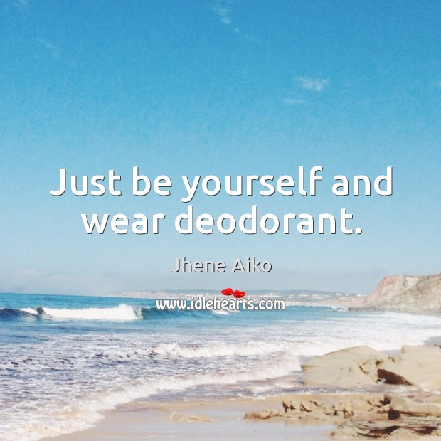 Just be yourself and wear deodorant. Jhene Aiko Picture Quote