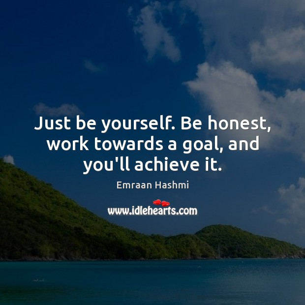 Just be yourself. Be honest, work towards a goal, and you'll achieve it. Be Yourself Quotes Image