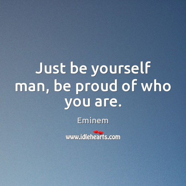 Just Be Yourself Man Be Proud Of Who You Are