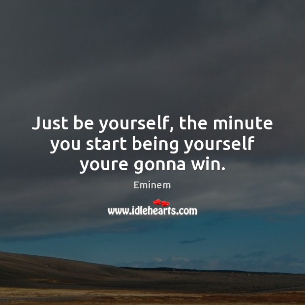 Just be yourself, the minute you start being yourself youre gonna win. Be Yourself Quotes Image