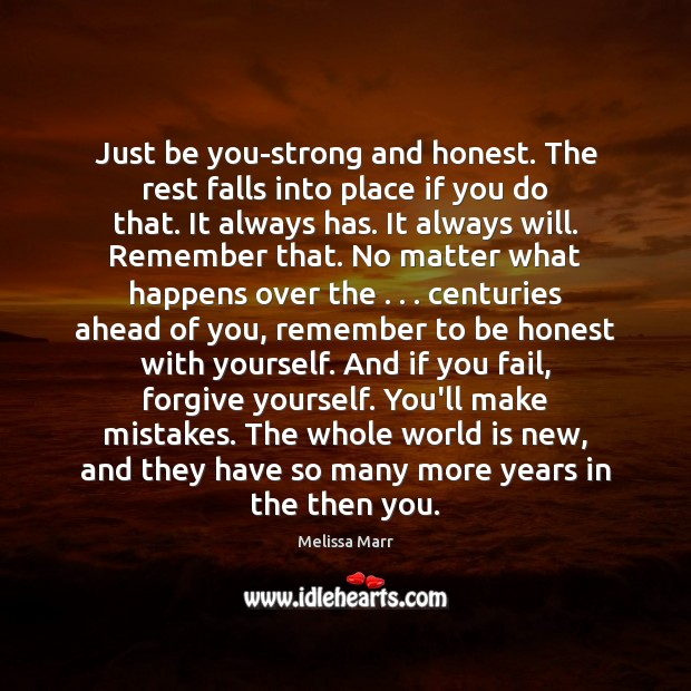Just be you-strong and honest. The rest falls into place if you Forgive Yourself Quotes Image
