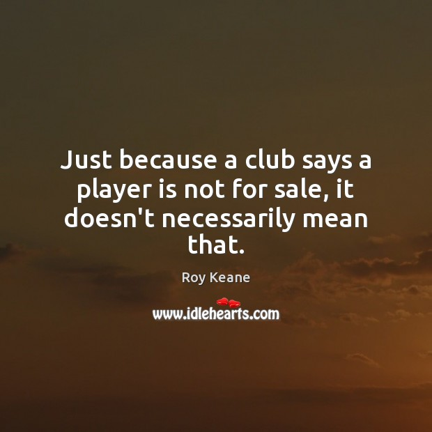 Just because a club says a player is not for sale, it doesn't necessarily mean that. Roy Keane Picture Quote