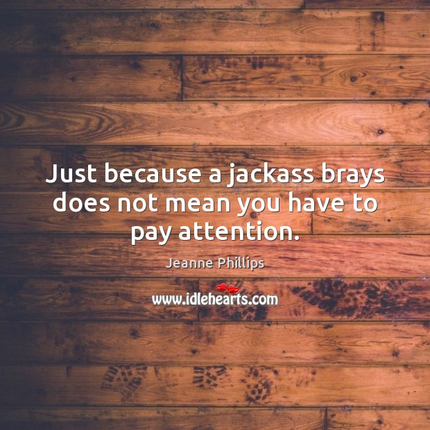 Just because a jackass brays does not mean you have to pay attention. Image