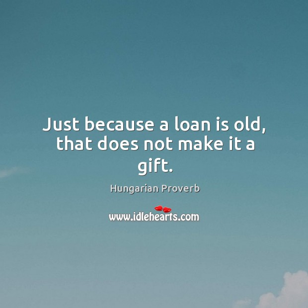 Just because a loan is old, that does not make it a gift. Hungarian Proverbs Image