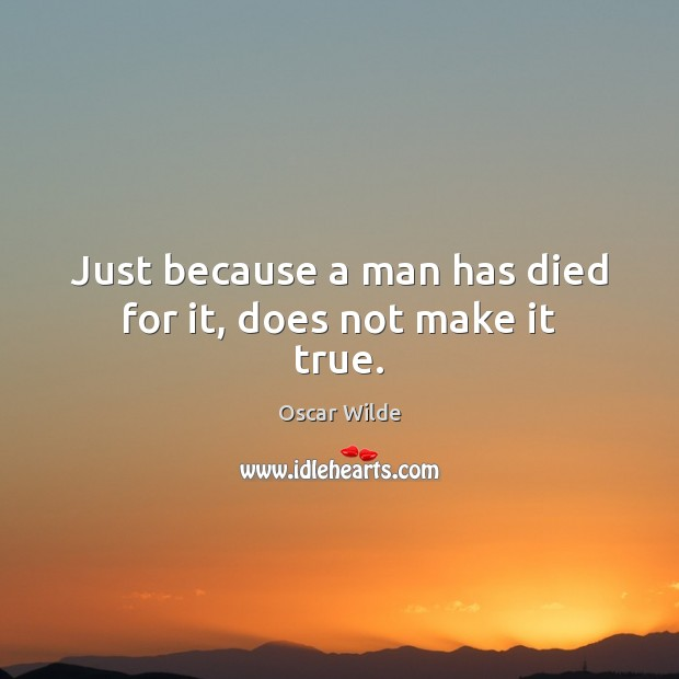 Image, Just because a man has died for it, does not make it true.