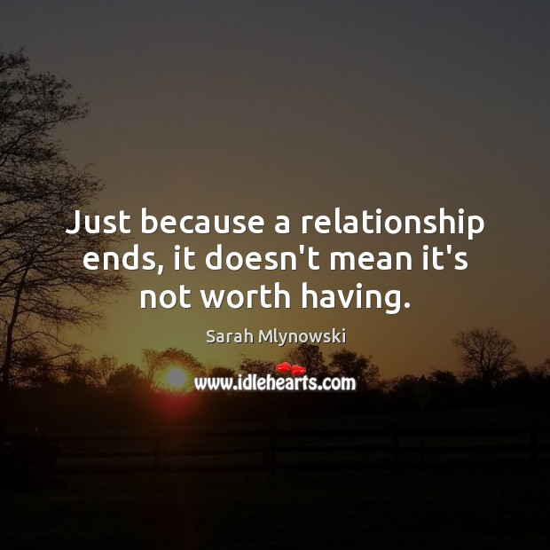 Image, Just because a relationship ends, it doesn't mean it's not worth having.