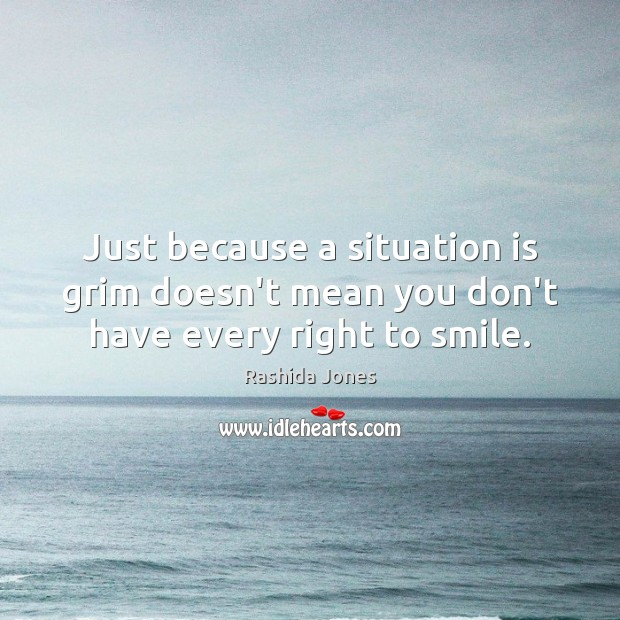 Just because a situation is grim doesn't mean you don't have every right to smile. Rashida Jones Picture Quote