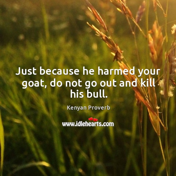 Just because he harmed your goat, do not go out and kill his bull. Kenyan Proverbs Image