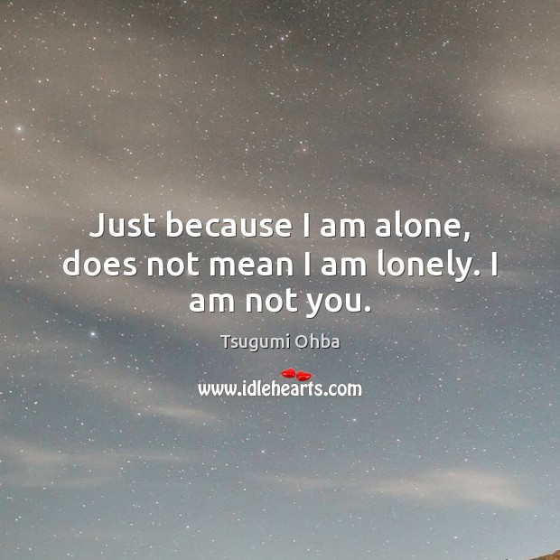 Just because I am alone, does not mean I am lonely. I am not you. Tsugumi Ohba Picture Quote