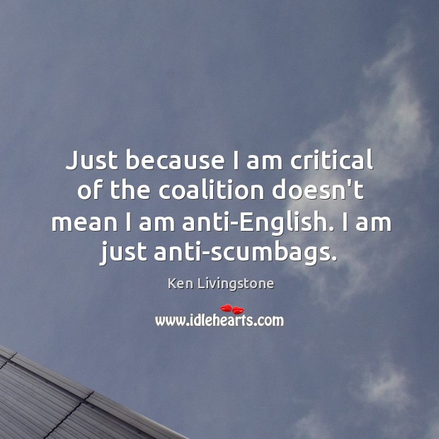 Just because I am critical of the coalition doesn't mean I am Ken Livingstone Picture Quote