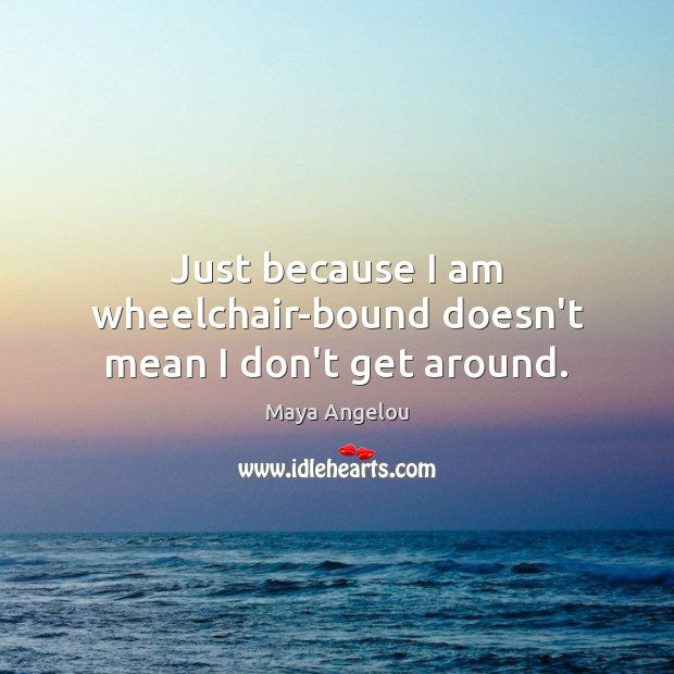 Image, Just because I am wheelchair-bound doesn't mean I don't get around.