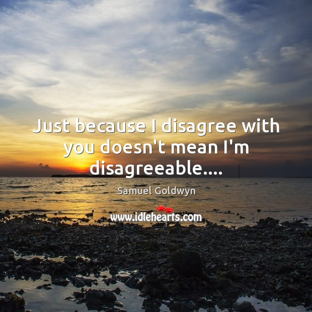 Just because I disagree with you doesn't mean I'm disagreeable…. Image
