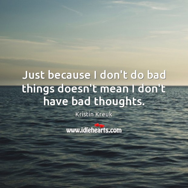 Image, Just because I don't do bad things doesn't mean I don't have bad thoughts.