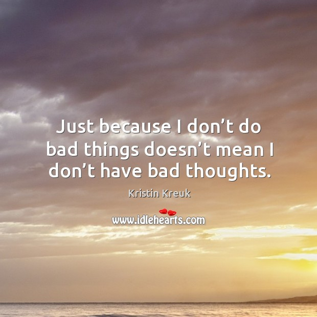 Just because I don't do bad things doesn't mean I don't have bad thoughts. Image