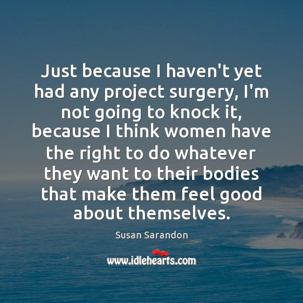 Just because I haven't yet had any project surgery, I'm not going Susan Sarandon Picture Quote