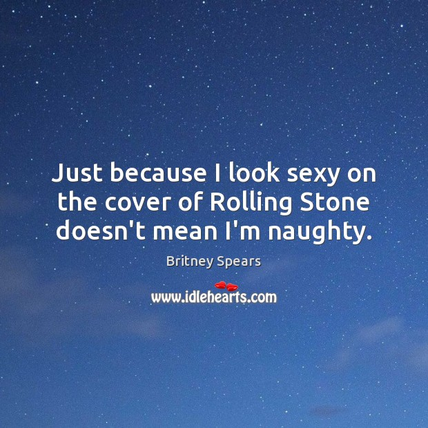 Just because I look sexy on the cover of Rolling Stone doesn't mean I'm naughty. Britney Spears Picture Quote