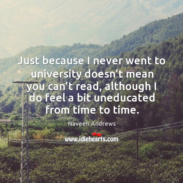 Just because I never went to university doesn't mean you can't read, although I do feel Naveen Andrews Picture Quote