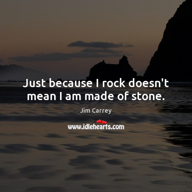 Just because I rock doesn't mean I am made of stone. Jim Carrey Picture Quote