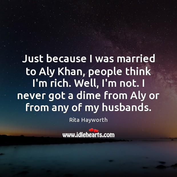 Just because I was married to Aly Khan, people think I'm rich. Image