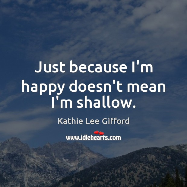 Just because I'm happy doesn't mean I'm shallow. Kathie Lee Gifford Picture Quote