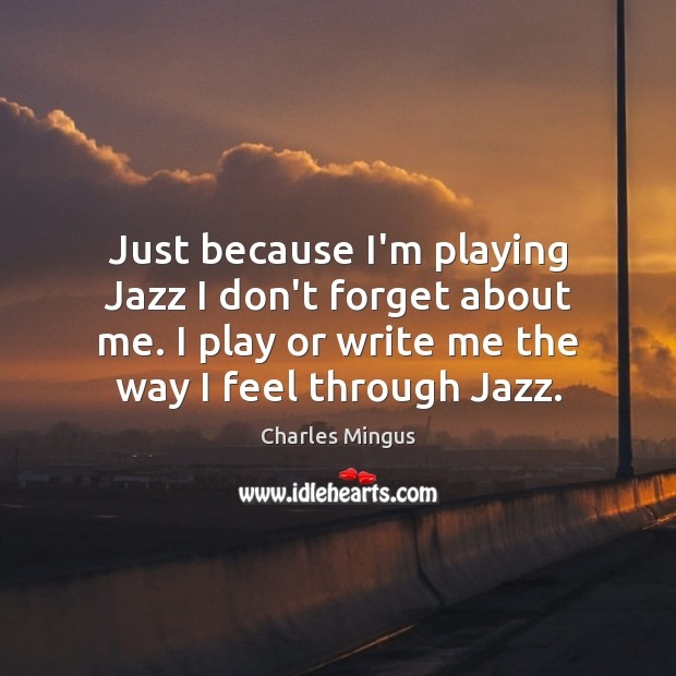 Charles Mingus Picture Quote image saying: Just because I'm playing Jazz I don't forget about me. I play