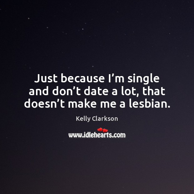 Just because I'm single and don't date a lot, that doesn't make me a lesbian. Image