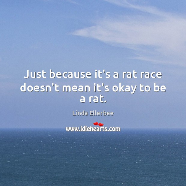 Just because it's a rat race doesn't mean it's okay to be a rat. Linda Ellerbee Picture Quote