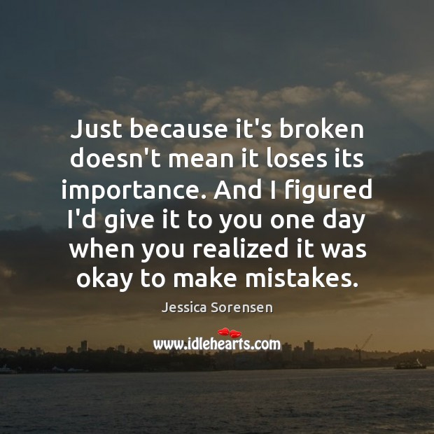Just because it's broken doesn't mean it loses its importance. And I Jessica Sorensen Picture Quote