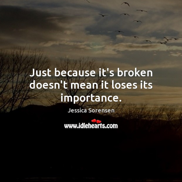 Just because it's broken doesn't mean it loses its importance. Jessica Sorensen Picture Quote