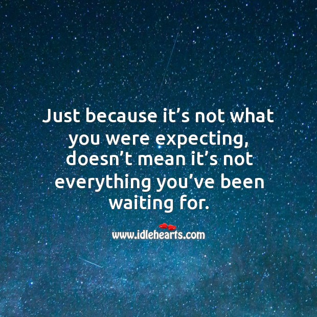 Just because it's not what you were expecting, doesn't mean it's not everything you've been waiting for. Image