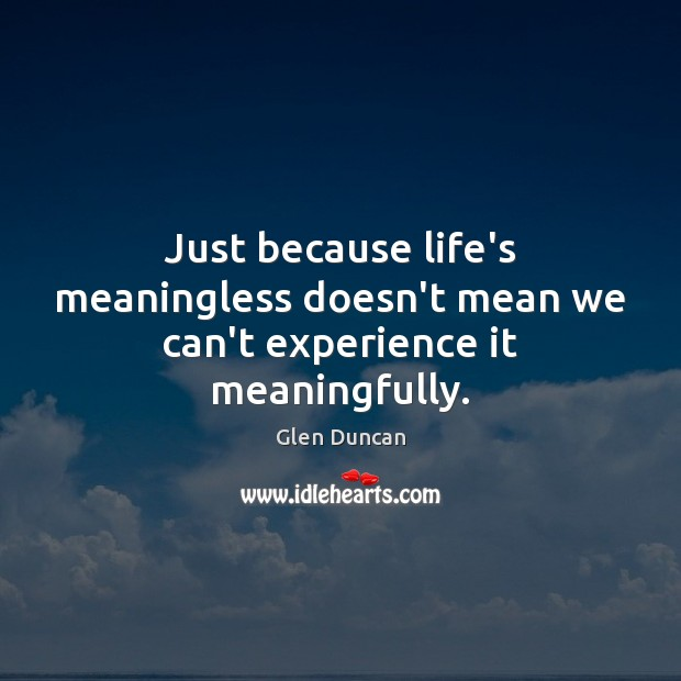 Image, Just because life's meaningless doesn't mean we can't experience it meaningfully.