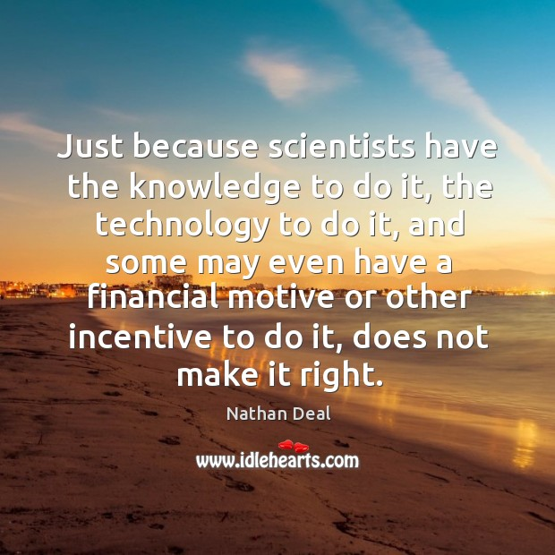Just because scientists have the knowledge to do it, the technology to do it Image
