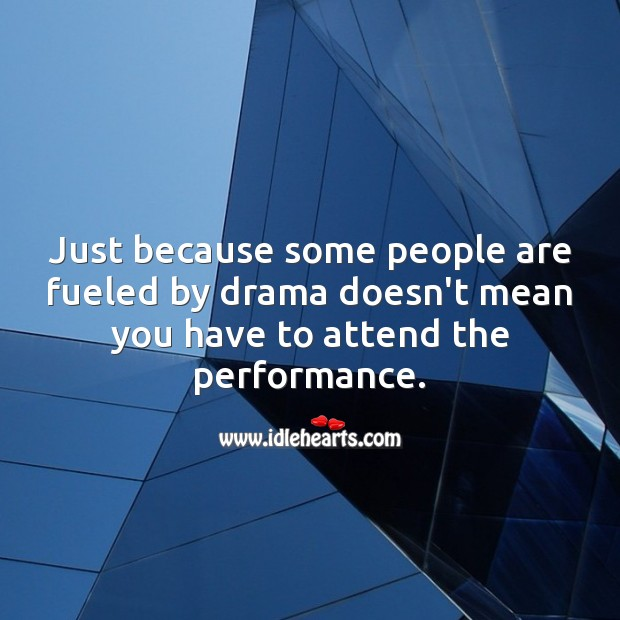 Just because some people are fueled by drama doesn't mean you have to attend. Sarcastic Quotes Image