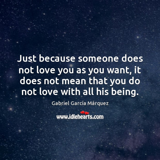 Just because someone does not love you as you want, it does Gabriel García Márquez Picture Quote