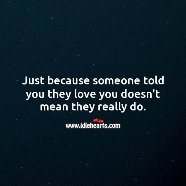 Just because someone told you they love you doesn't mean they really do. Sad Love Quotes Image