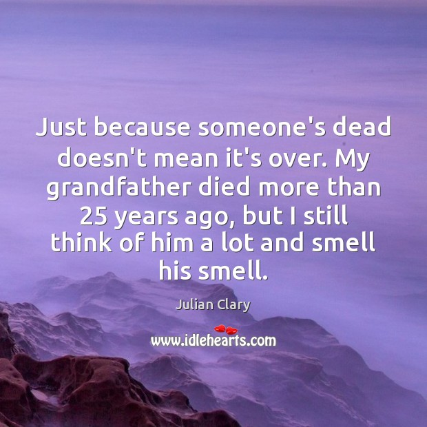 Just because someone's dead doesn't mean it's over. My grandfather died more Julian Clary Picture Quote