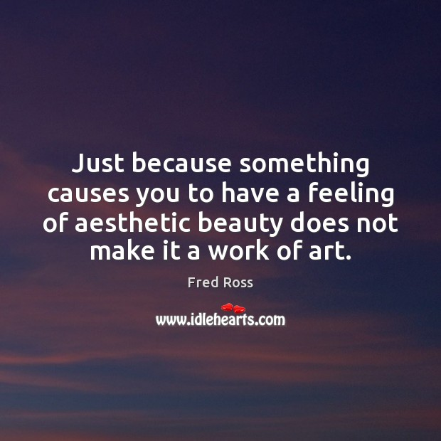 Image, Just because something causes you to have a feeling of aesthetic beauty