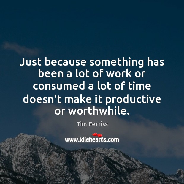 Just because something has been a lot of work or consumed a Tim Ferriss Picture Quote
