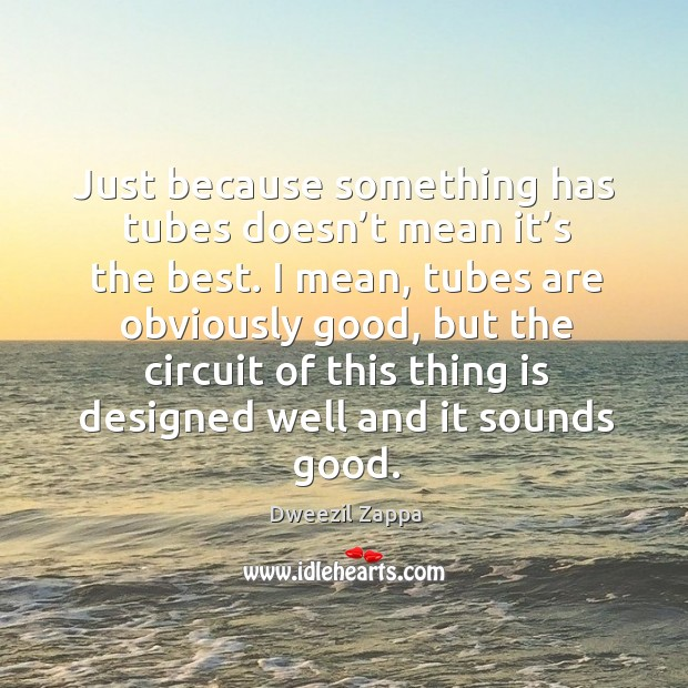 Just because something has tubes doesn't mean it's the best. Dweezil Zappa Picture Quote