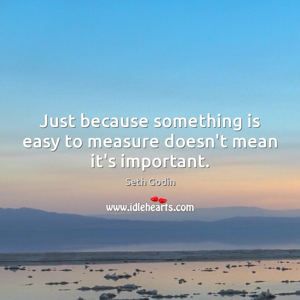 Just because something is easy to measure doesn't mean it's important. Seth Godin Picture Quote