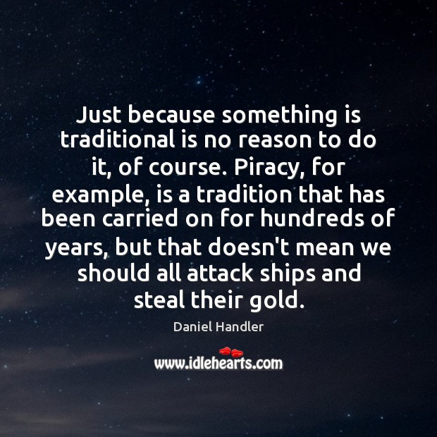 Just because something is traditional is no reason to do it, of Daniel Handler Picture Quote