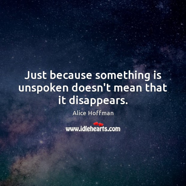 Just because something is unspoken doesn't mean that it disappears. Alice Hoffman Picture Quote