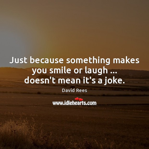 Just because something makes you smile or laugh … doesn't mean it's a joke. David Rees Picture Quote