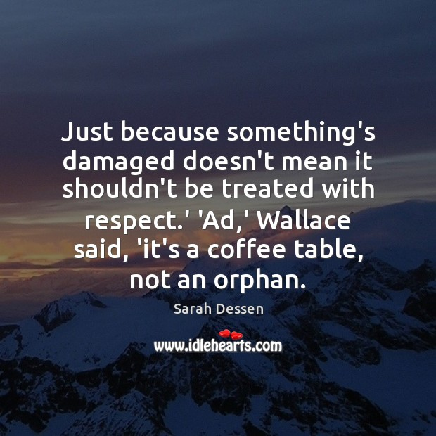 Just because something's damaged doesn't mean it shouldn't be treated with respect. Sarah Dessen Picture Quote