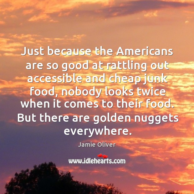 Just because the americans are so good at rattling out accessible and cheap junk food Jamie Oliver Picture Quote