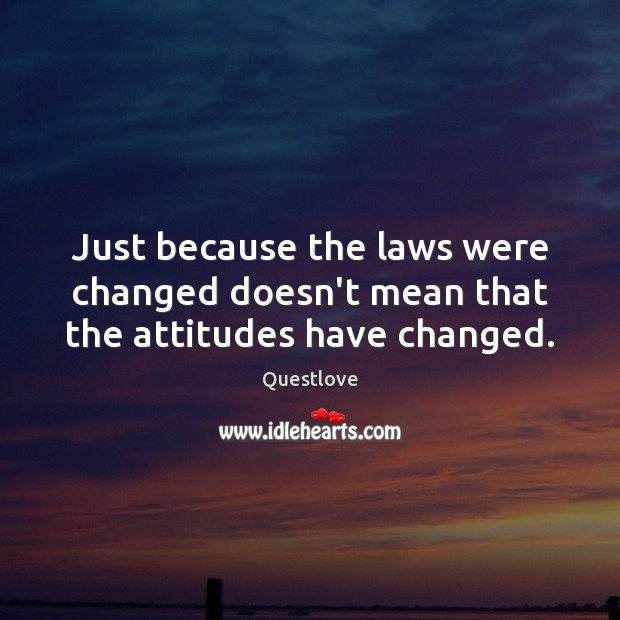 Just because the laws were changed doesn't mean that the attitudes have changed. Image