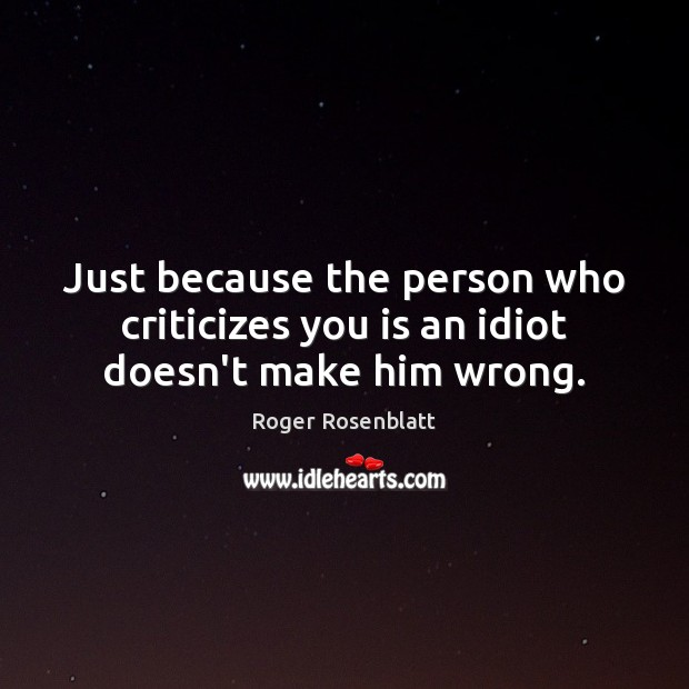 Just because the person who criticizes you is an idiot doesn't make him wrong. Image