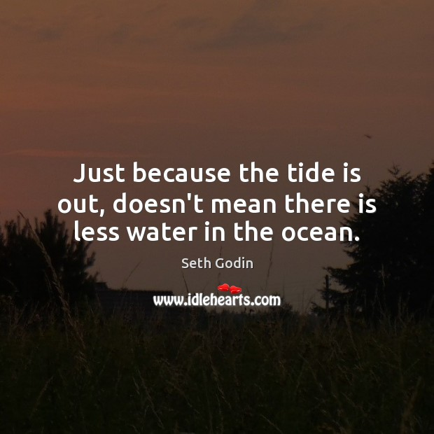 Just because the tide is out, doesn't mean there is less water in the ocean. Seth Godin Picture Quote