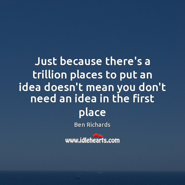 Image, Just because there's a trillion places to put an idea doesn't mean