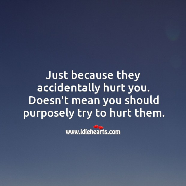 Just because they accidentally hurt you. Doesn't mean you should purposely try to hurt them. Image